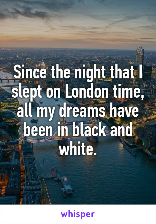 Since the night that I slept on London time, all my dreams have been in black and white.