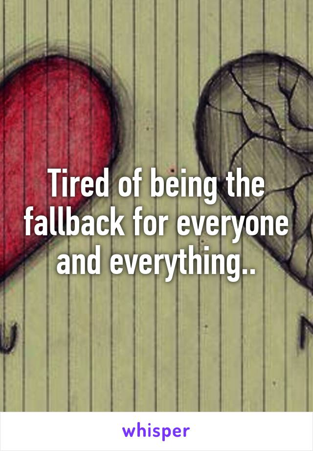 Tired of being the fallback for everyone and everything..