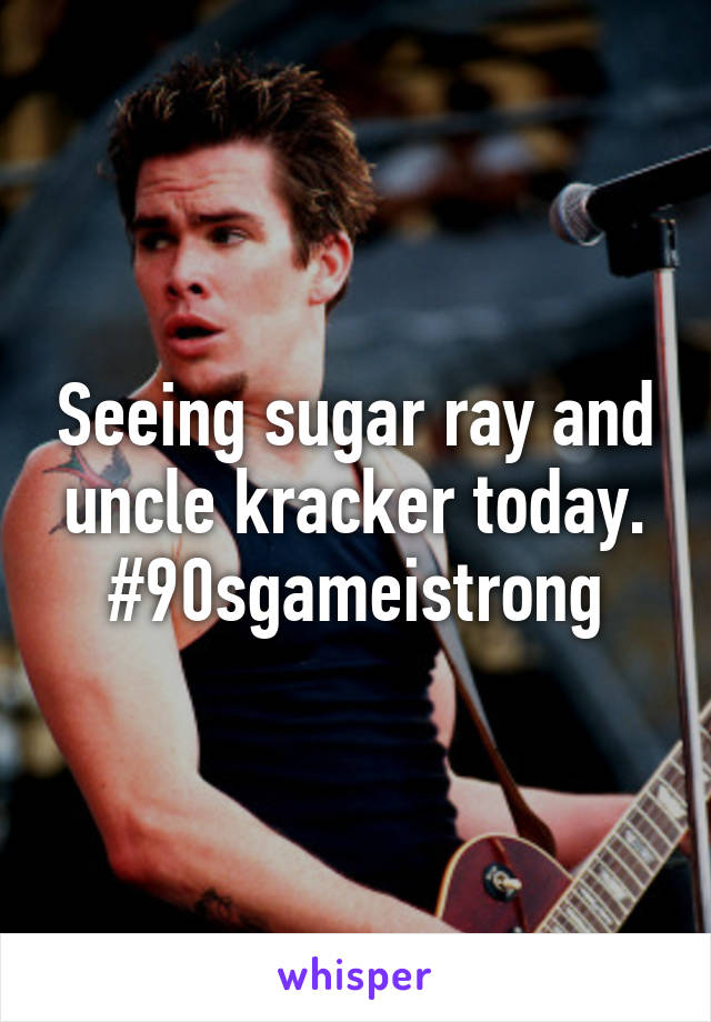 Seeing sugar ray and uncle kracker today. #90sgameistrong