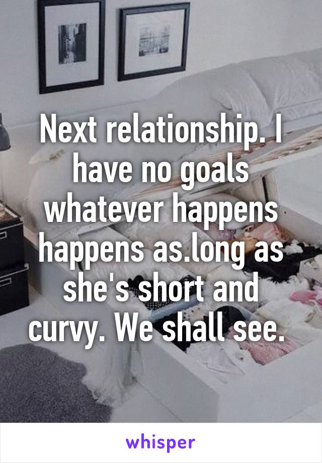 Next relationship. I have no goals whatever happens happens as.long as she's short and curvy. We shall see.