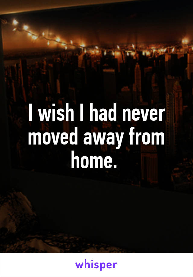 I wish I had never moved away from home.