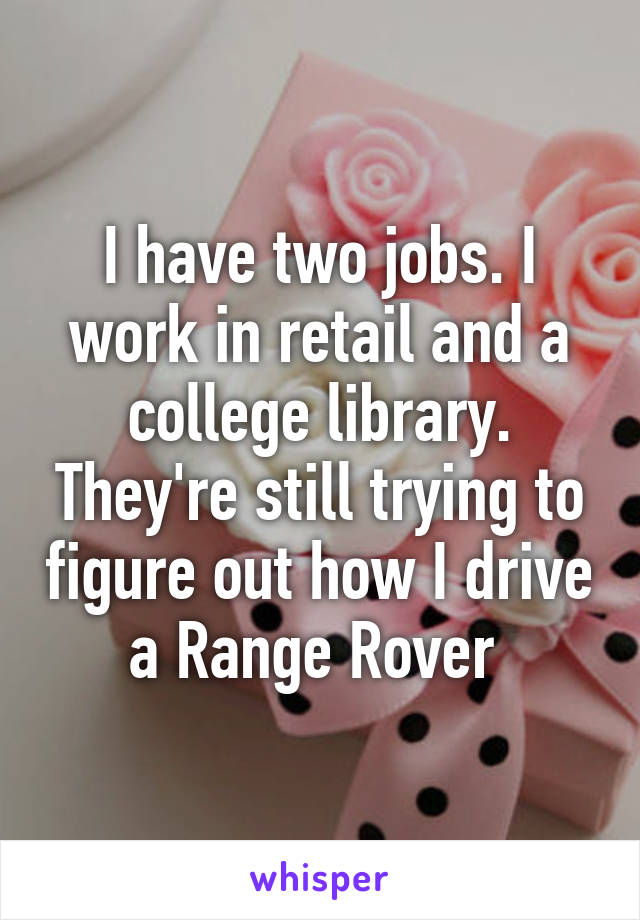 I have two jobs. I work in retail and a college library. They're still trying to figure out how I drive a Range Rover