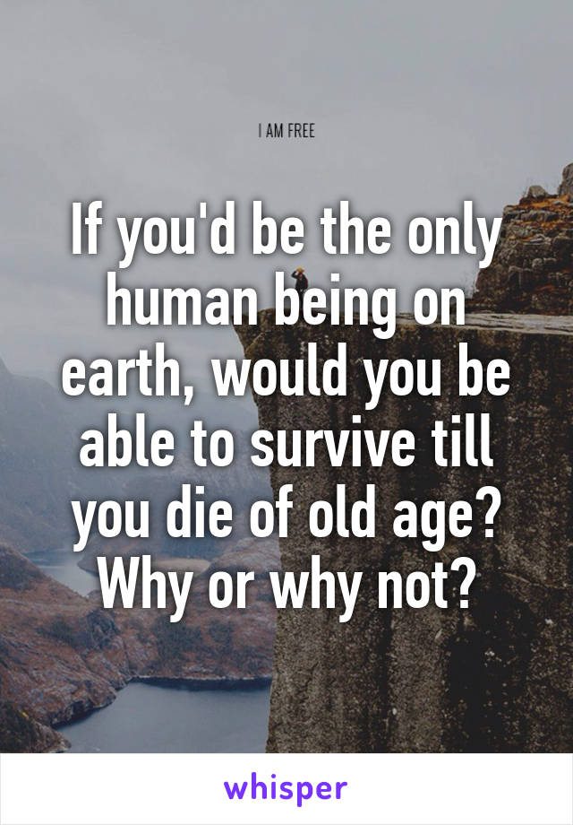If you'd be the only human being on earth, would you be able to survive till you die of old age? Why or why not?