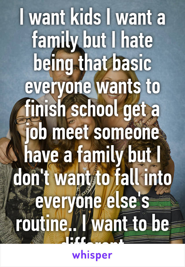 I want kids I want a family but I hate being that basic everyone wants to finish school get a job meet someone have a family but I don't want to fall into everyone else's routine.. I want to be different
