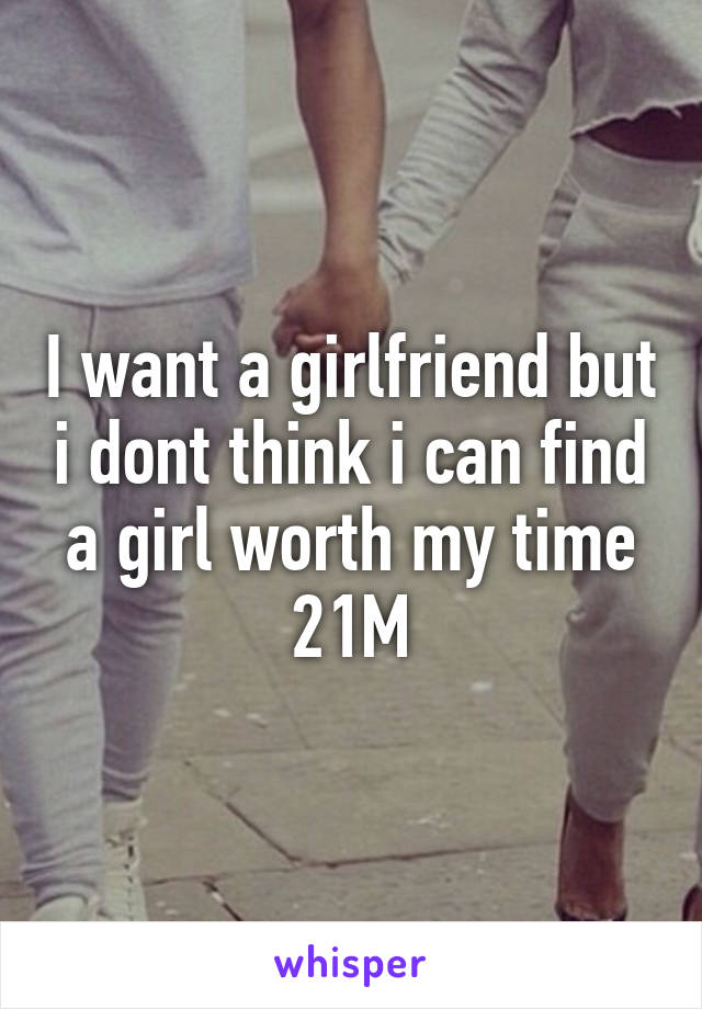 I want a girlfriend but i dont think i can find a girl worth my time 21M
