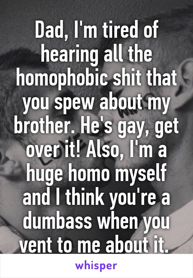 Dad, I'm tired of hearing all the homophobic shit that you spew about my brother. He's gay, get over it! Also, I'm a huge homo myself and I think you're a dumbass when you vent to me about it.