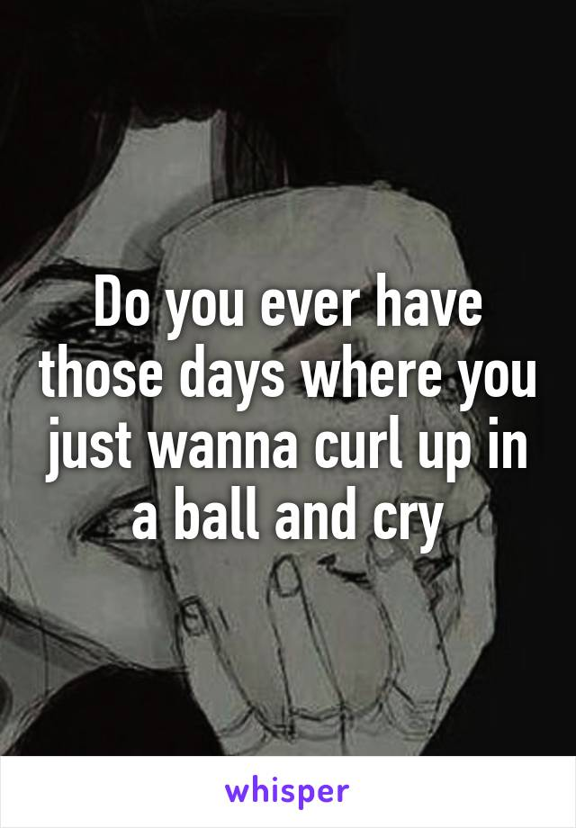 Do you ever have those days where you just wanna curl up in a ball and cry