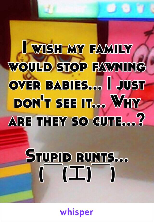 I wish my family would stop fawning over babies... I just don't see it... Why are they so cute...?  Stupid runts... ( ̄(工) ̄)