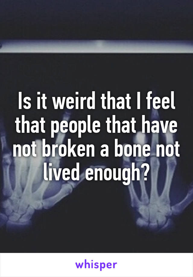 Is it weird that I feel that people that have not broken a bone not lived enough?