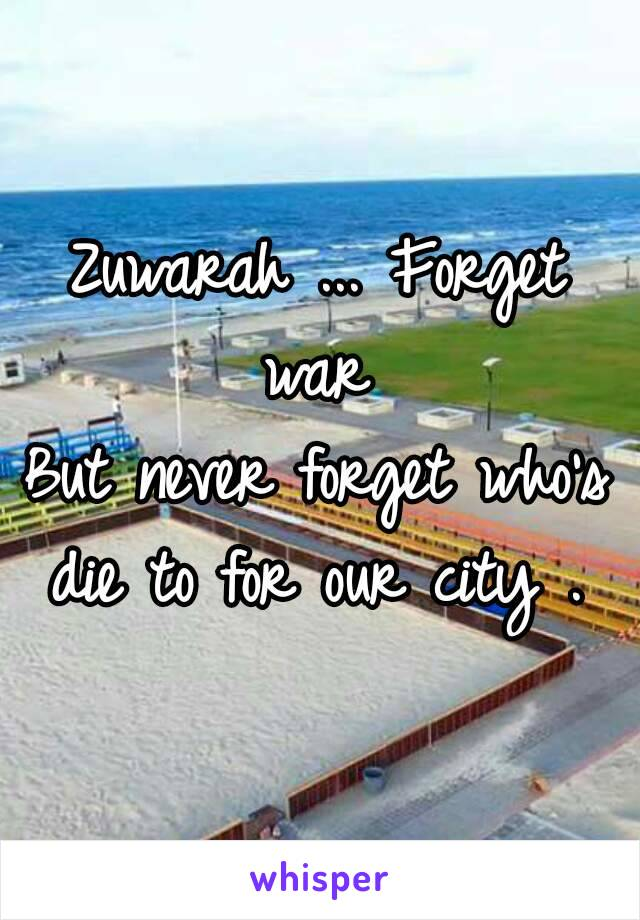 Zuwarah ... Forget war  But never forget who's die to for our city .
