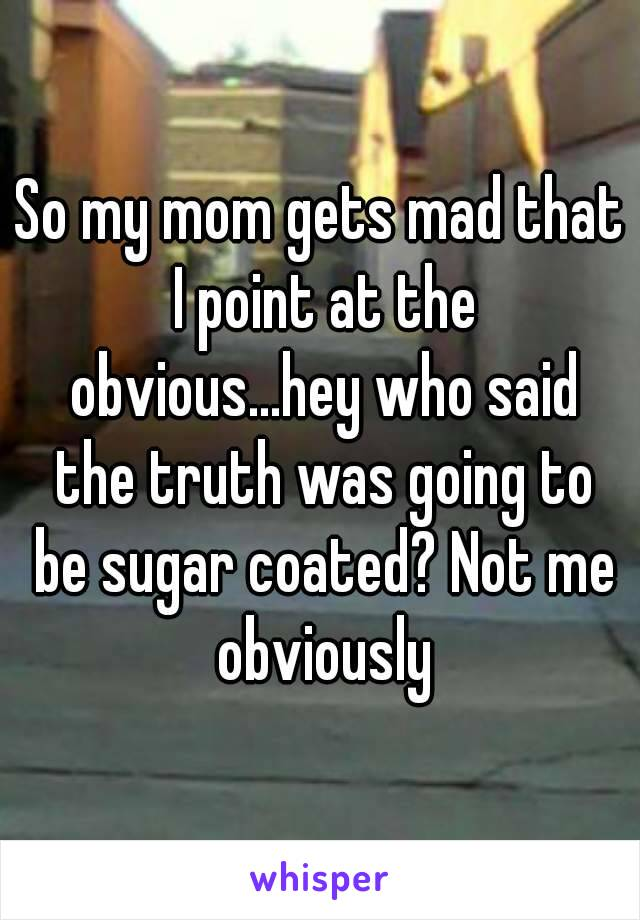 So my mom gets mad that I point at the obvious...hey who said the truth was going to be sugar coated? Not me obviously