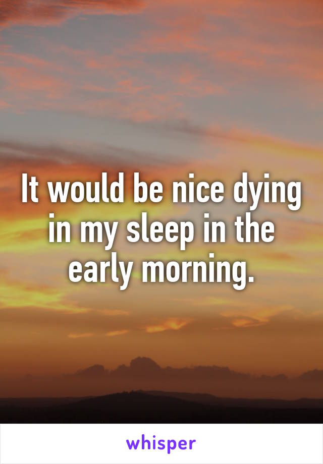 It would be nice dying in my sleep in the early morning.