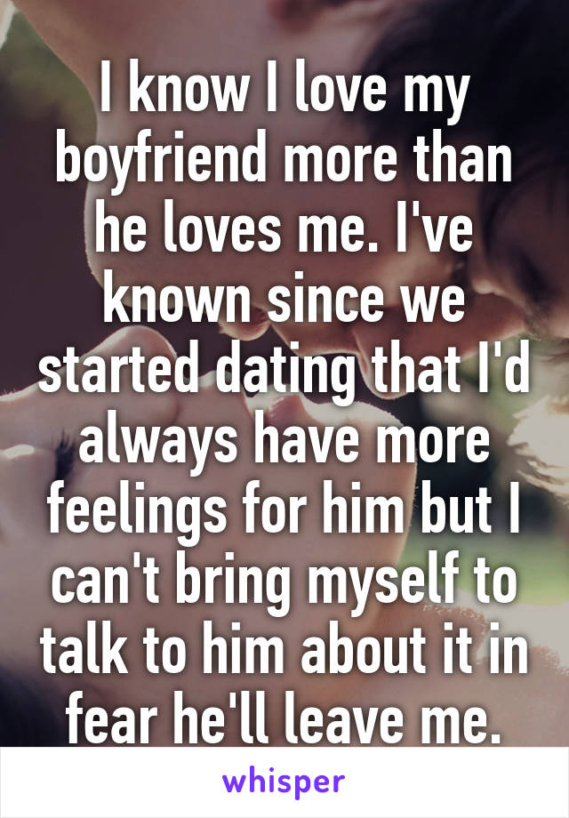 I know I love my boyfriend more than he loves me. I've known since we started dating that I'd always have more feelings for him but I can't bring myself to talk to him about it in fear he'll leave me.