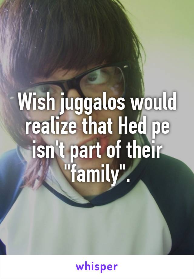 """Wish juggalos would realize that Hed pe isn't part of their """"family""""."""