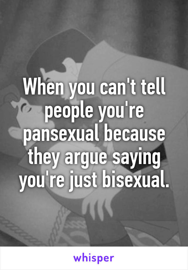 When you can't tell people you're pansexual because they argue saying you're just bisexual.