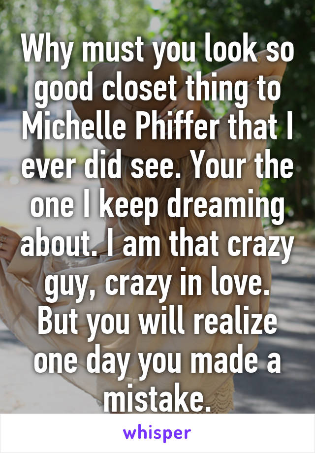 Why must you look so good closet thing to Michelle Phiffer that I ever did see. Your the one I keep dreaming about. I am that crazy guy, crazy in love. But you will realize one day you made a mistake.