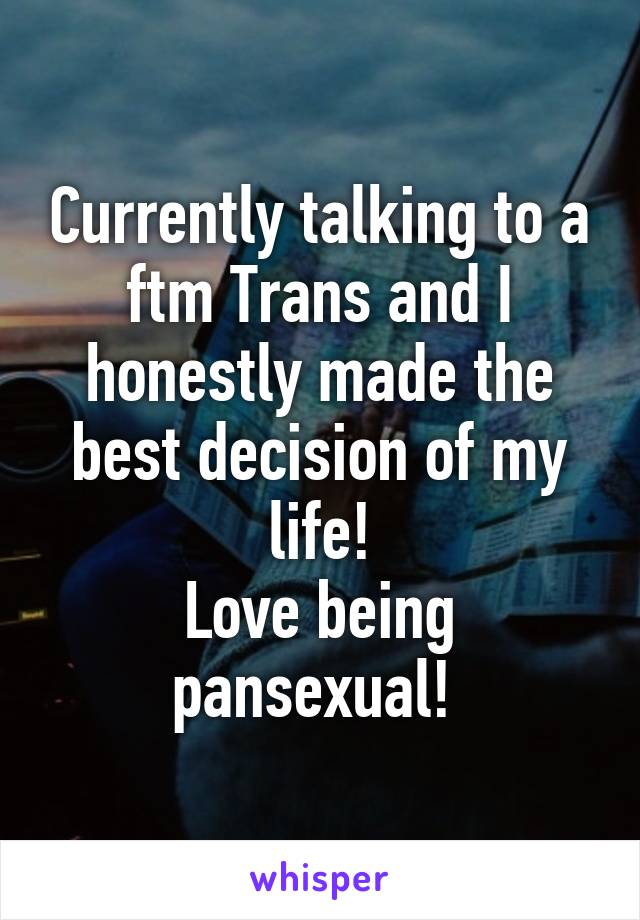Currently talking to a ftm Trans and I honestly made the best decision of my life! Love being pansexual!