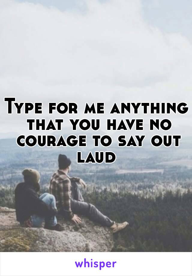 Type for me anything that you have no courage to say out laud