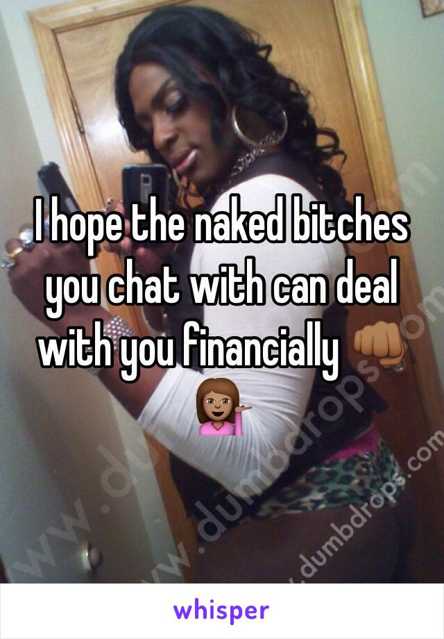 I hope the naked bitches you chat with can deal with you financially 👊🏾💁🏽