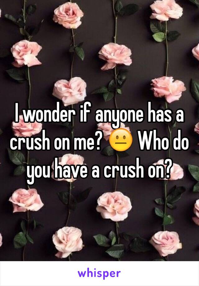 I wonder if anyone has a crush on me? 😐 Who do you have a crush on?