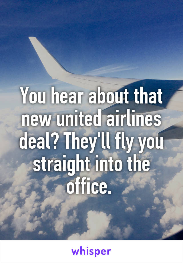 You hear about that new united airlines deal? They'll fly you straight into the office.