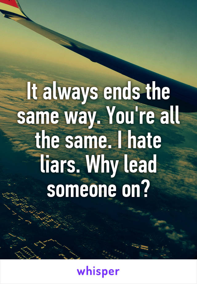 It always ends the same way. You're all the same. I hate liars. Why lead someone on?