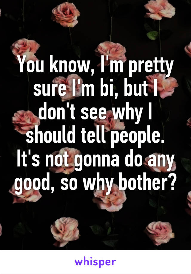 You know, I'm pretty sure I'm bi, but I don't see why I should tell people. It's not gonna do any good, so why bother?