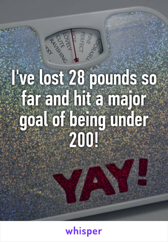 I've lost 28 pounds so far and hit a major goal of being under 200!