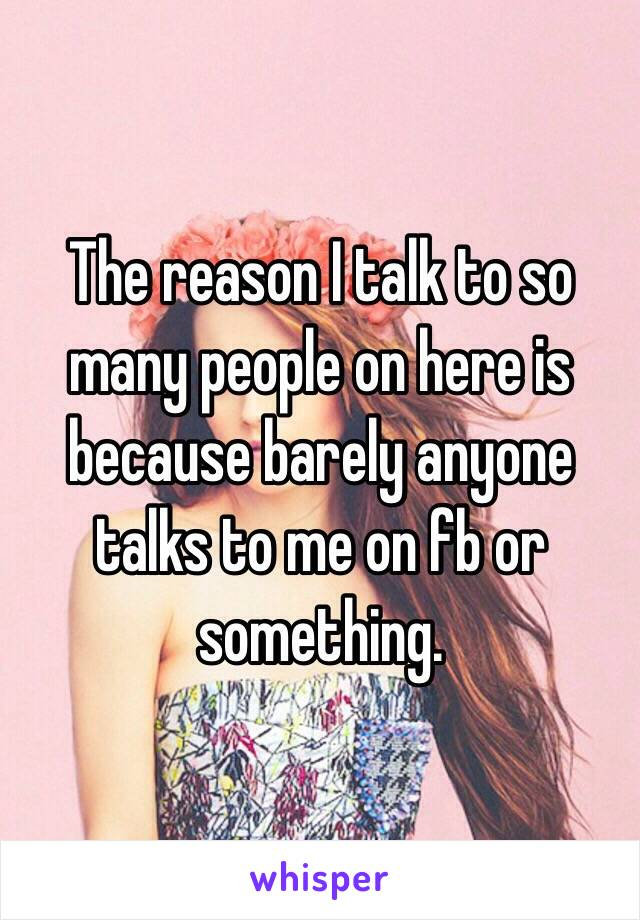 The reason I talk to so many people on here is because barely anyone talks to me on fb or something.