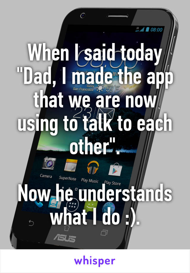 "When I said today ""Dad, I made the app that we are now using to talk to each other"".  Now he understands what I do :)."