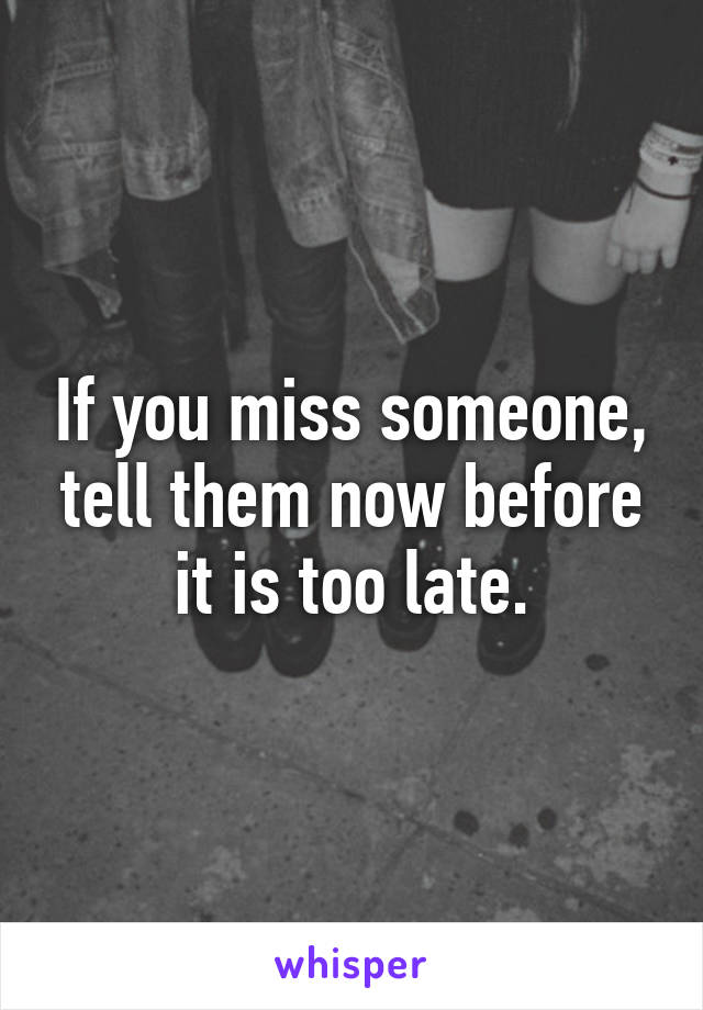 If you miss someone, tell them now before it is too late.