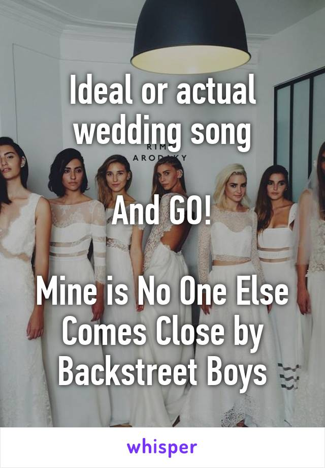 Ideal or actual wedding song  And GO!  Mine is No One Else Comes Close by Backstreet Boys