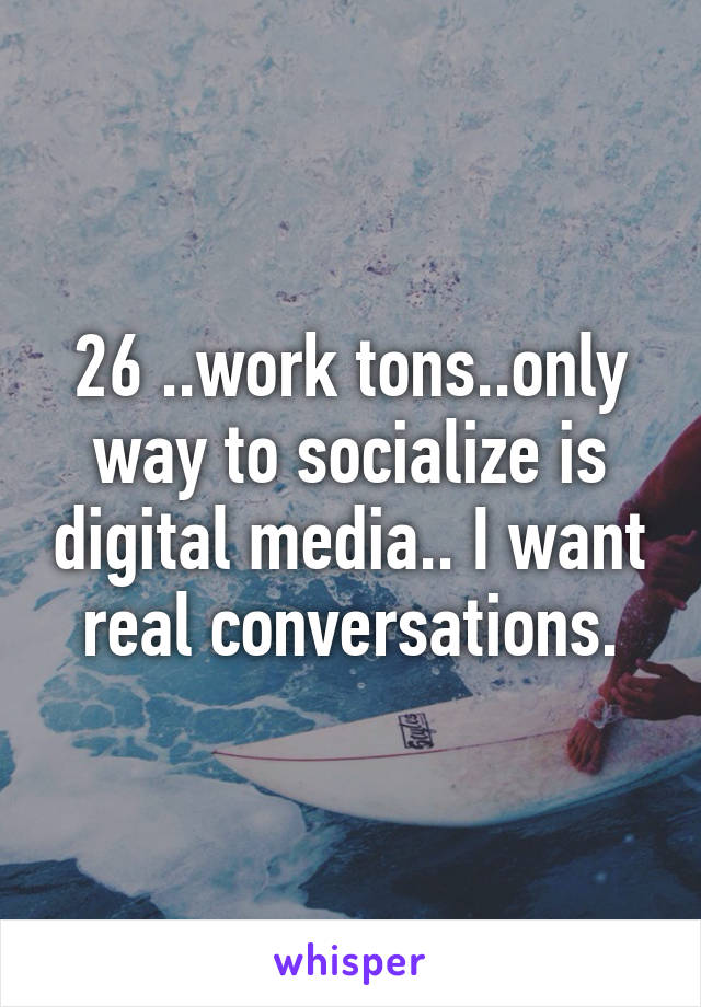 26 ..work tons..only way to socialize is digital media.. I want real conversations.