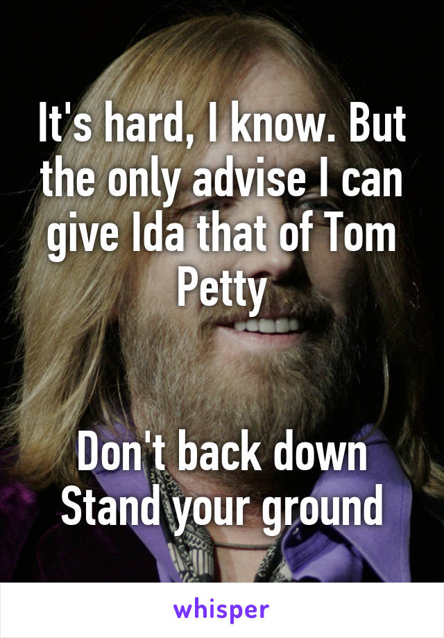 It's hard, I know. But the only advise I can give Ida that of Tom Petty   Don't back down Stand your ground