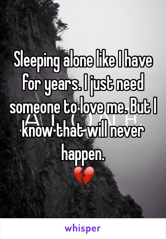 Sleeping alone like I have for years. I just need someone to love me. But I know that will never happen.  💔