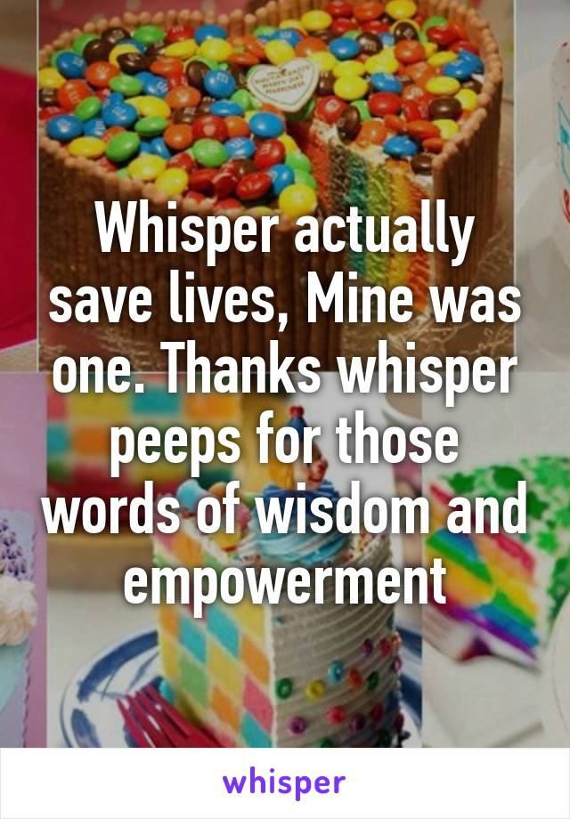Whisper actually save lives, Mine was one. Thanks whisper peeps for those words of wisdom and empowerment