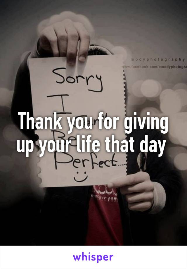 Thank you for giving up your life that day