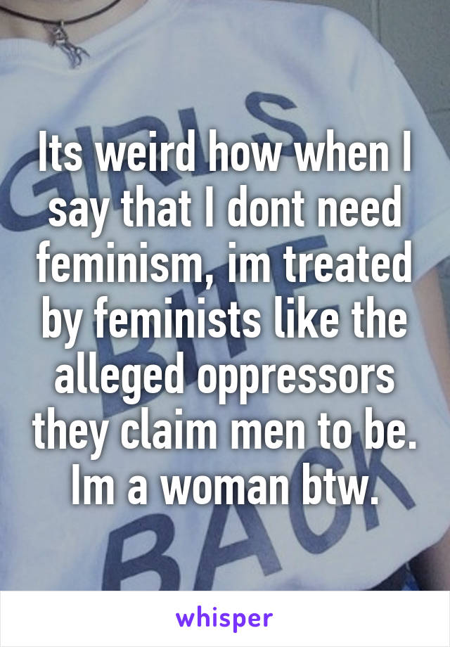 Its weird how when I say that I dont need feminism, im treated by feminists like the alleged oppressors they claim men to be. Im a woman btw.