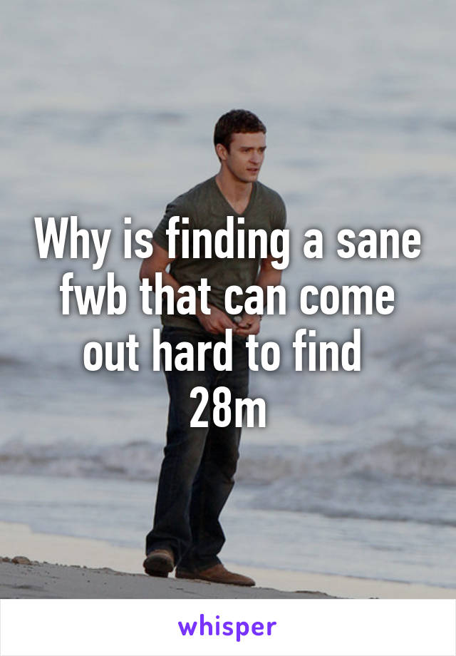 Why is finding a sane fwb that can come out hard to find  28m