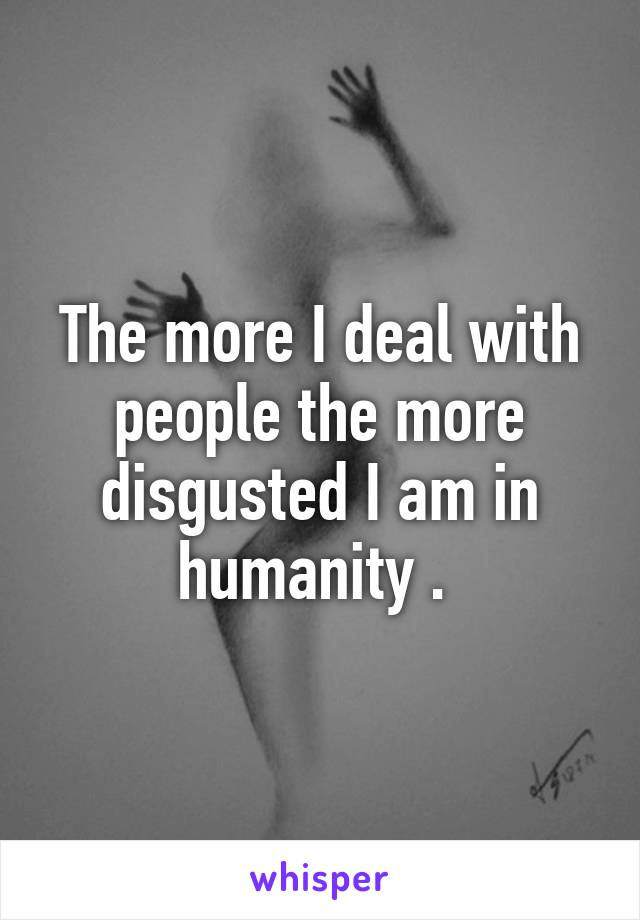 The more I deal with people the more disgusted I am in humanity .
