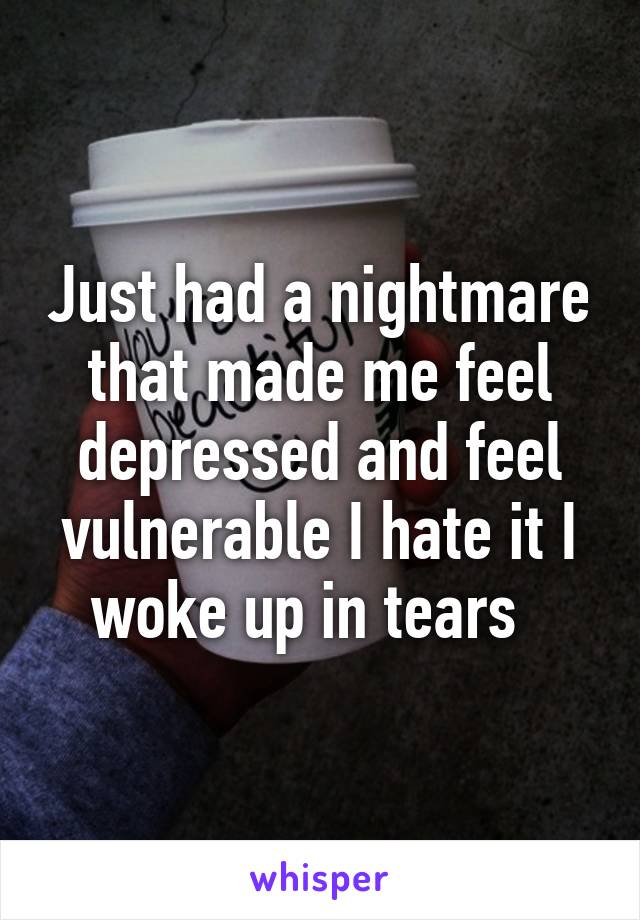 Just had a nightmare that made me feel depressed and feel vulnerable I hate it I woke up in tears