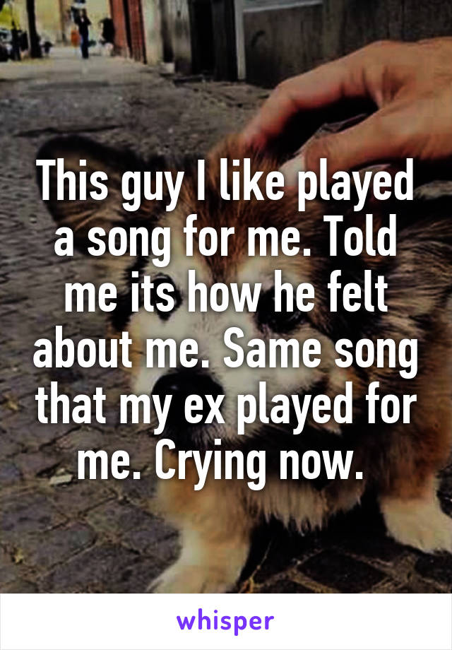 This guy I like played a song for me. Told me its how he felt about me. Same song that my ex played for me. Crying now.