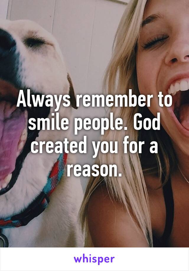 Always remember to smile people. God created you for a reason.
