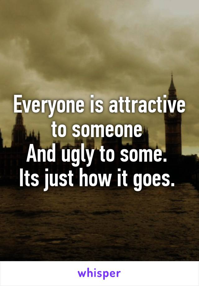 Everyone is attractive to someone  And ugly to some.  Its just how it goes.