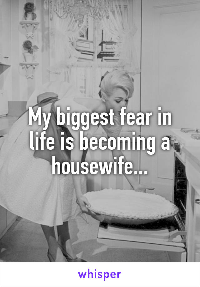 My biggest fear in life is becoming a housewife...