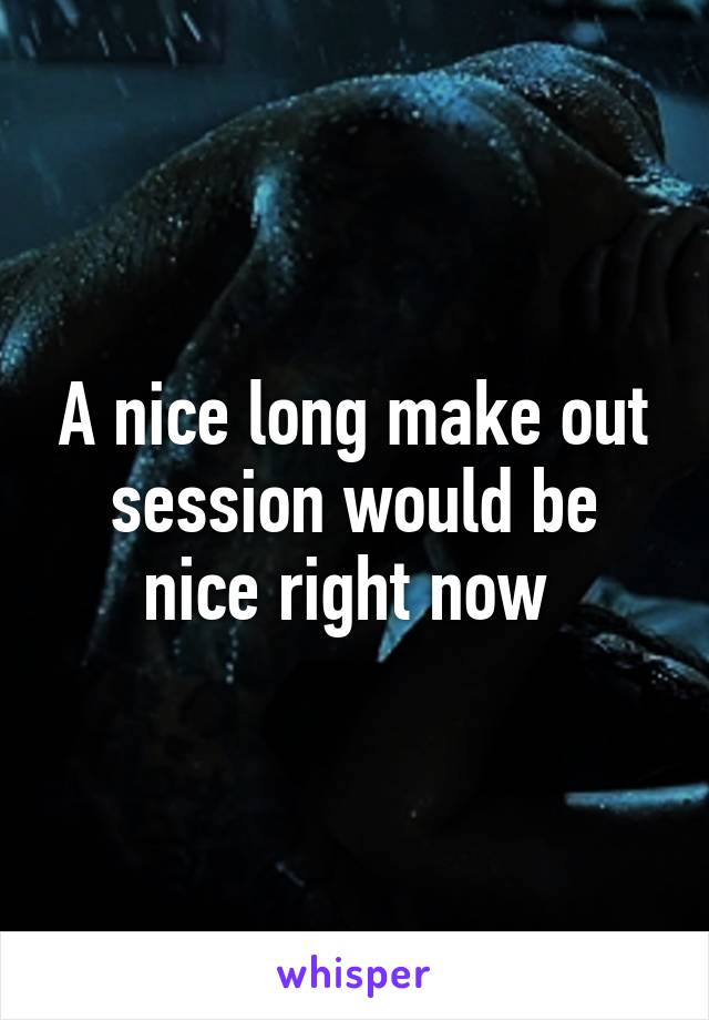 A nice long make out session would be nice right now