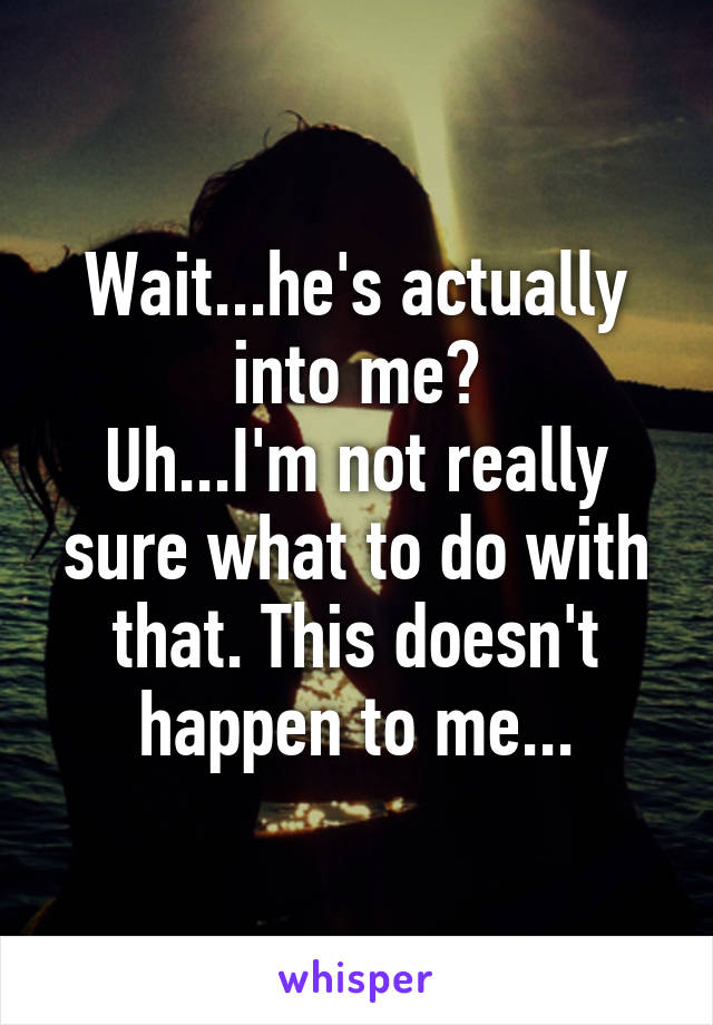 Wait...he's actually into me? Uh...I'm not really sure what to do with that. This doesn't happen to me...