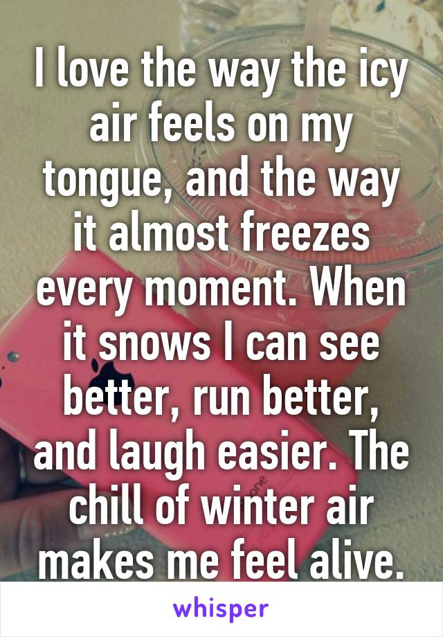 I love the way the icy air feels on my tongue, and the way it almost freezes every moment. When it snows I can see better, run better, and laugh easier. The chill of winter air makes me feel alive.