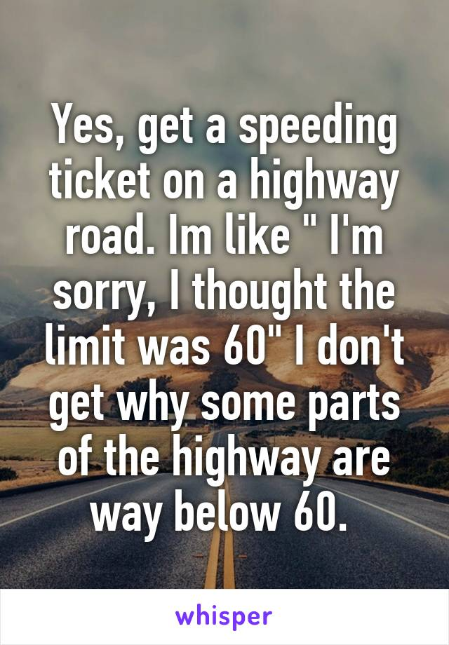 """Yes, get a speeding ticket on a highway road. Im like """" I'm sorry, I thought the limit was 60"""" I don't get why some parts of the highway are way below 60."""