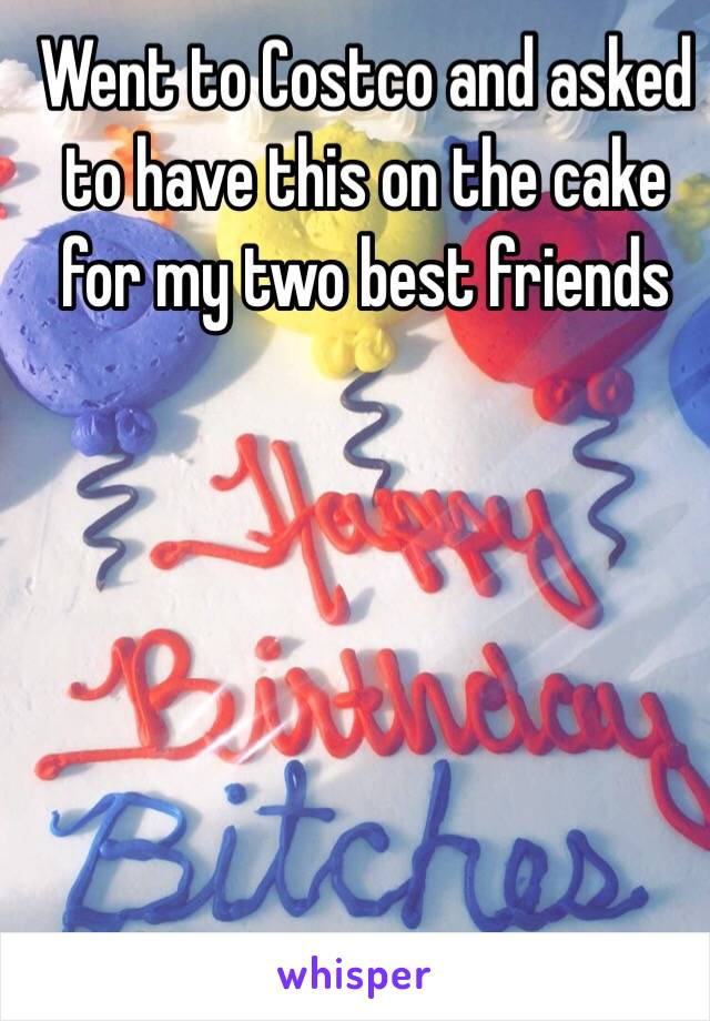 Went to Costco and asked to have this on the cake for my two best friends